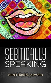 Sebitically Speaking by Nana Awere Damoah (was featured in Part 1 of the series: https://africanbookaddict.com/2017/03/06/gh-at-60-our-writers-their-books-part-1/)
