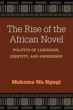 Read blurb/Purchase: The Rise of the African Novel: Politics of Language, Identity, and Ownership (African Perspectives)