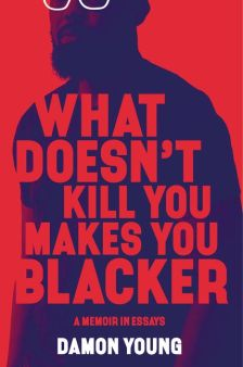 Read blurb/Purchase: What Doesn't Kill You Makes You Blacker: A Memoir in Essays
