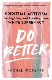 Read blurb/Purchase: Do Better: Spiritual Activism for Fighting and Healing from White Supremacy